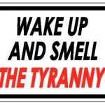 Wake Up and Smell the Tyranny